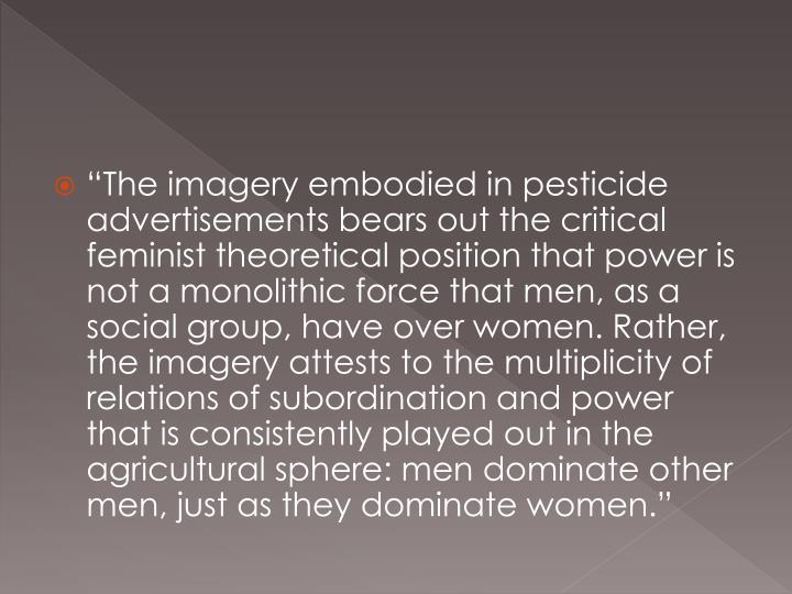 """The imagery embodied in pesticide advertisements bears out the critical feminist theoretical position that power is not a monolithic force that men, as a social group, have over women. Rather, the imagery attests to the multiplicity of relations of subordination and power that is consistently played out in the agricultural sphere: men dominate other men, just as they dominate women."""