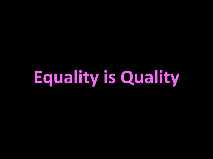Equality is Quality