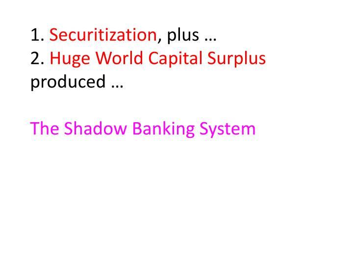 1 securitization plus 2 huge world capital surplus produced the shadow banking system