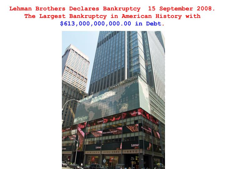 Lehman Brothers Declares Bankruptcy  15 September 2008.  The Largest Bankruptcy in American History with