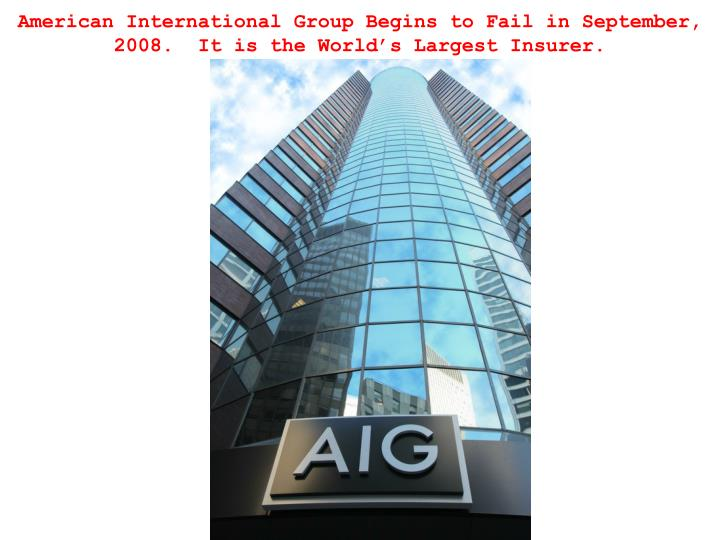 American International Group Begins to Fail in September, 2008.  It is the World's Largest Insurer.