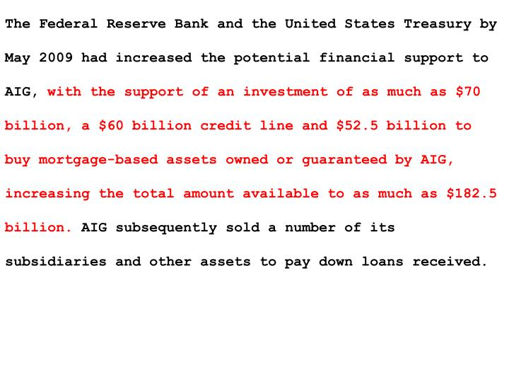 The Federal Reserve Bank and the United States Treasury by May 2009 had increased the potential financial support to AIG,