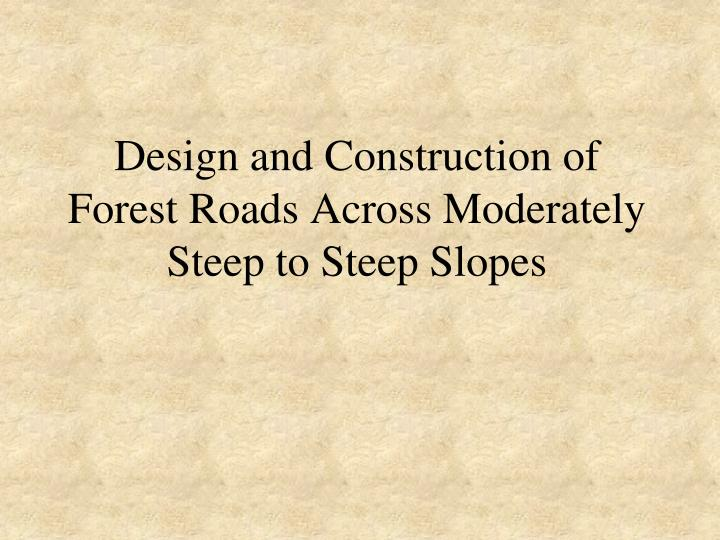 Design and Construction of Forest Roads Across Moderately Steep to Steep Slopes