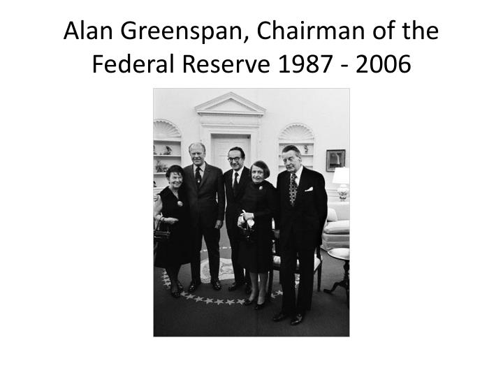 Alan Greenspan, Chairman of the Federal Reserve 1987 - 2006
