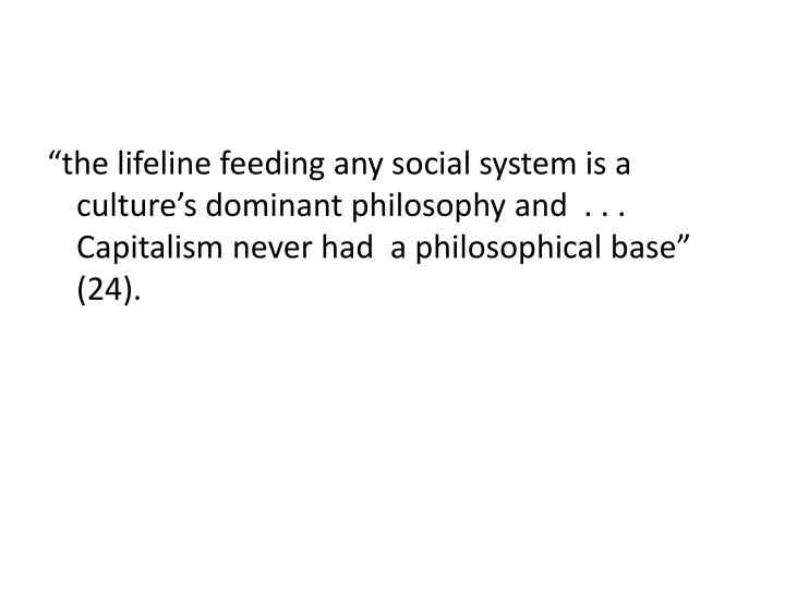 """the lifeline feeding any social system is a culture's dominant philosophy and  . . . Capitalism never had  a philosophical base"" (24)."