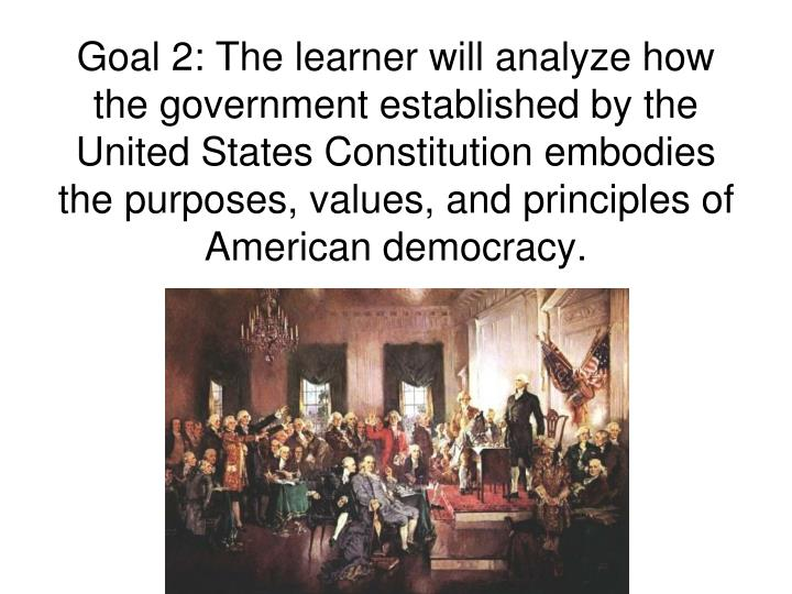 Goal 2: The learner will analyze how the government established by the United States Constitution embodies the purposes, values, and principles of American democracy.