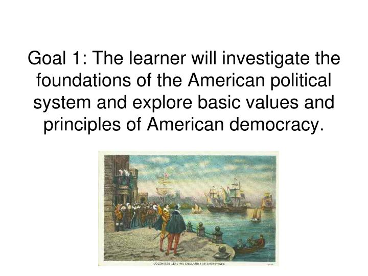 Goal 1: The learner will investigate the foundations of the American political system and explore basic values and principles of American democracy.