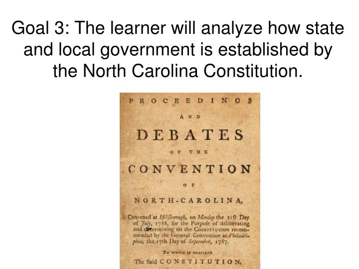 Goal 3: The learner will analyze how state and local government is established by the North Carolina Constitution.