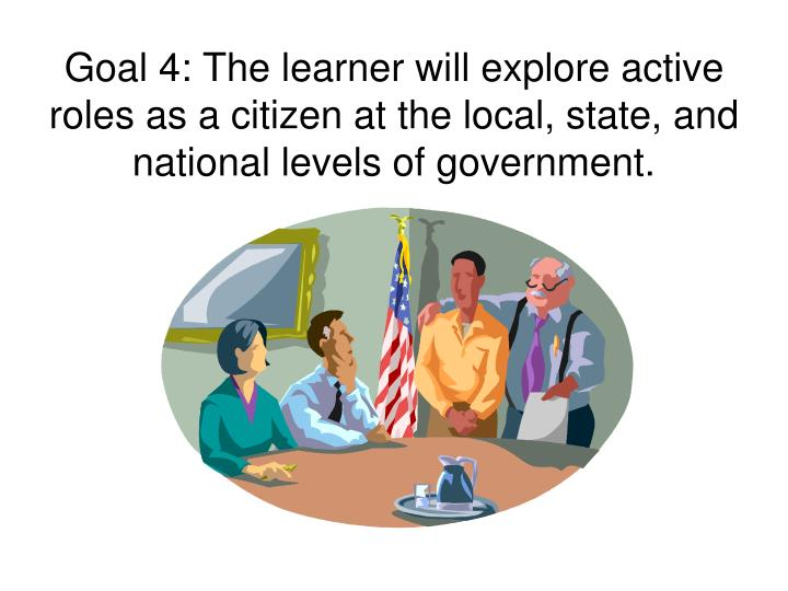 Goal 4: The learner will explore active roles as a citizen at the local, state, and national levels of government.