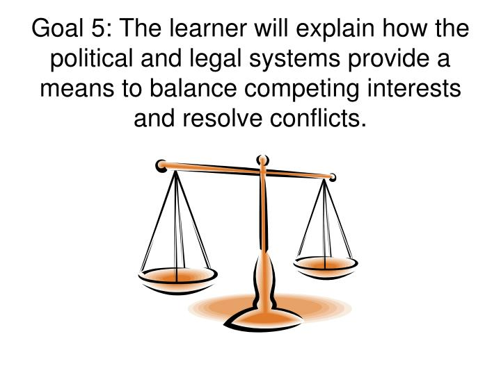 Goal 5: The learner will explain how the political and legal systems provide a means to balance competing interests and resolve conflicts.