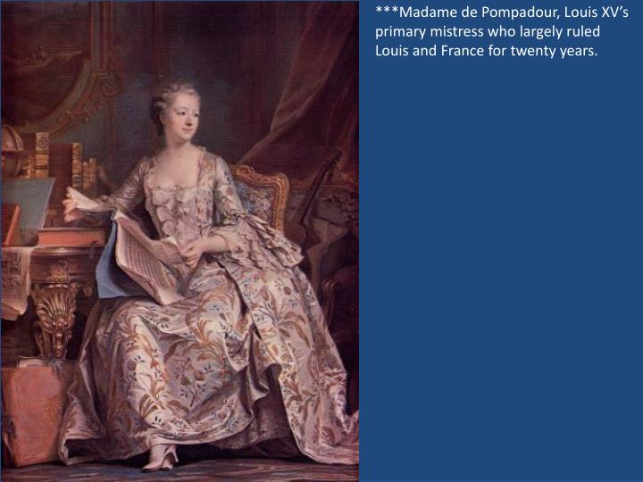 ***Madame de Pompadour, Louis XV's primary mistress who largely ruled Louis and France for twenty years.