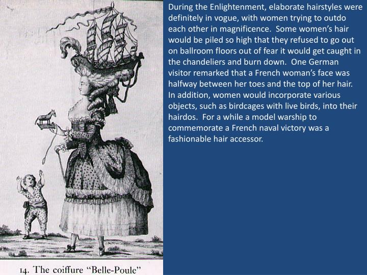 During the Enlightenment, elaborate hairstyles were definitely in vogue, with women trying to outdo each other in magnificence.  Some women's hair would be piled so high that they refused to go out on ballroom floors out of fear it would get caught in the chandeliers and burn down.  One German visitor remarked that a French woman's face was halfway between her toes and the top of her hair.  In addition, women would incorporate various objects, such as birdcages with live birds, into their hairdos.  For a while a model warship to commemorate a French naval victory was a fashionable hair accessor.