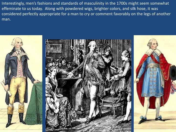 Interestingly, men's fashions and standards of masculinity in the 1700s might seem somewhat effeminate to us today.  Along with powdered wigs, brighter colors, and silk hose, it was considered perfectly appropriate for a man to cry or comment favorably on the legs of another man.