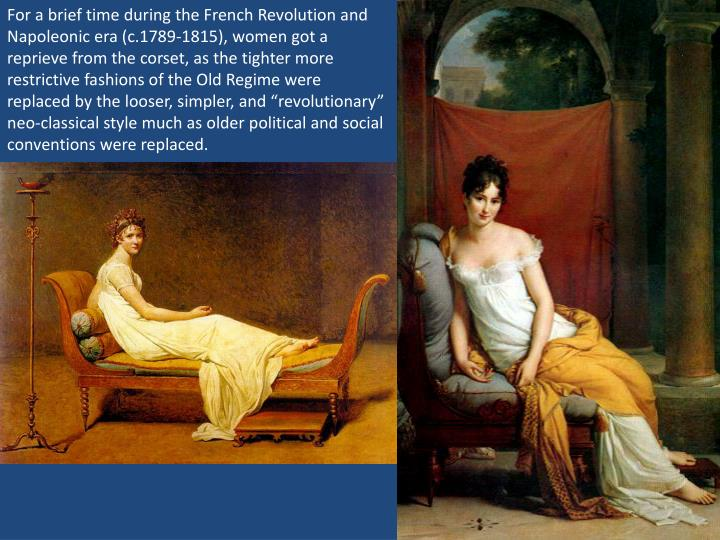 "For a brief time during the French Revolution and Napoleonic era (c.1789-1815), women got a reprieve from the corset, as the tighter more restrictive fashions of the Old Regime were replaced by the looser, simpler, and ""revolutionary"" neo-classical style much as older political and social conventions were replaced."