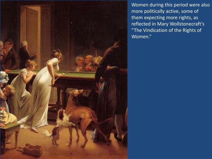 "Women during this period were also more politically active, some of them expecting more rights, as reflected in Mary Wollstonecraft's ""The Vindication of the Rights of Women."""