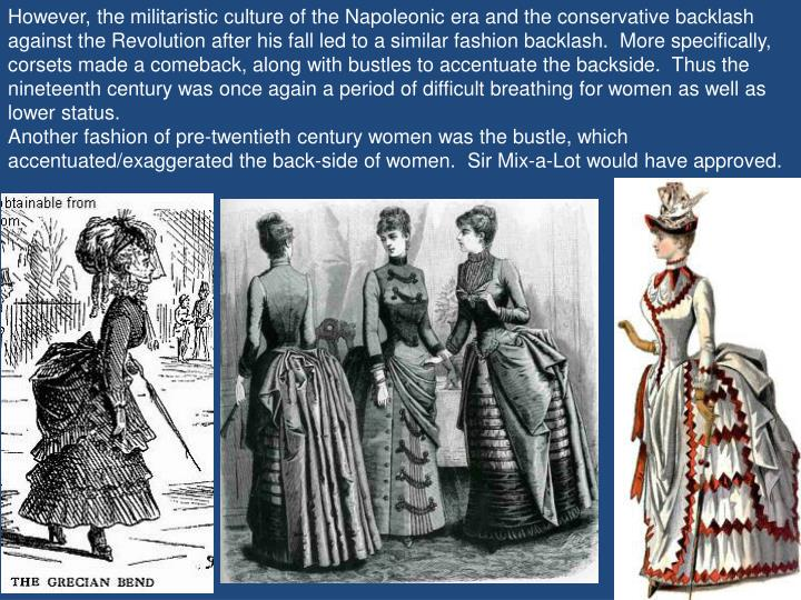 However, the militaristic culture of the Napoleonic era and the conservative backlash against the Revolution after his fall led to a similar fashion backlash.  More specifically, corsets made a comeback, along with bustles to accentuate the backside.  Thus the nineteenth century was once again a period of difficult breathing for women as well as lower status.