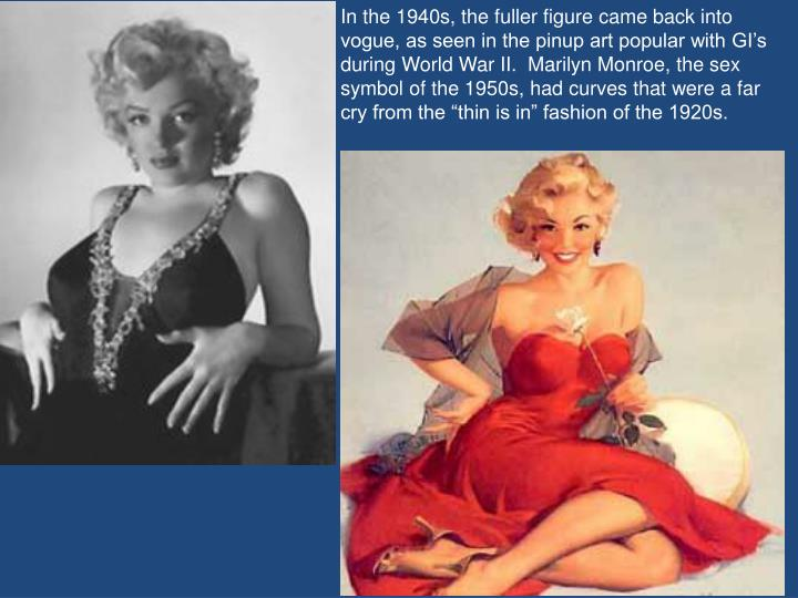 "In the 1940s, the fuller figure came back into vogue, as seen in the pinup art popular with GI's during World War II.  Marilyn Monroe, the sex symbol of the 1950s, had curves that were a far cry from the ""thin is in"" fashion of the 1920s."