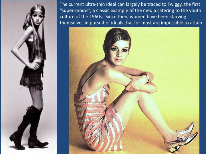 "The current ultra-thin ideal can largely be traced to Twiggy, the first ""super-model"", a classic example of the media catering to the youth culture of the 1960s.  Since then, women have been starving themselves in pursuit of ideals that for most are impossible to attain."