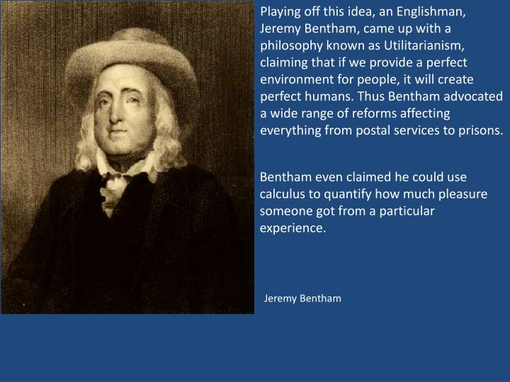 Playing off this idea, an Englishman, Jeremy Bentham, came up with a philosophy known as Utilitarianism, claiming that if we provide a perfect environment for people, it will create perfect humans. Thus Bentham advocated a wide range of reforms affecting everything from postal services to prisons.