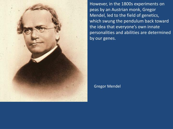 However, in the 1800s experiments on peas by an Austrian monk, Gregor Mendel, led to the field of genetics, which swung the pendulum back toward the idea that everyone's own innate personalities and abilities are determined by our genes.