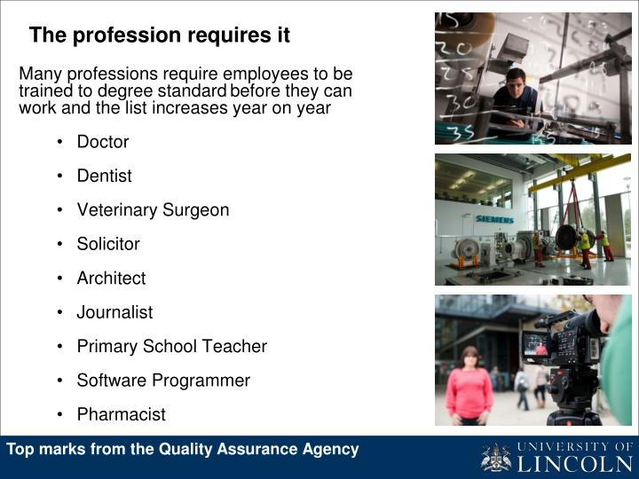 Many professions require employees to be trained to degree standard