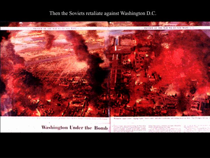 Then the Soviets retaliate against Washington D.C.