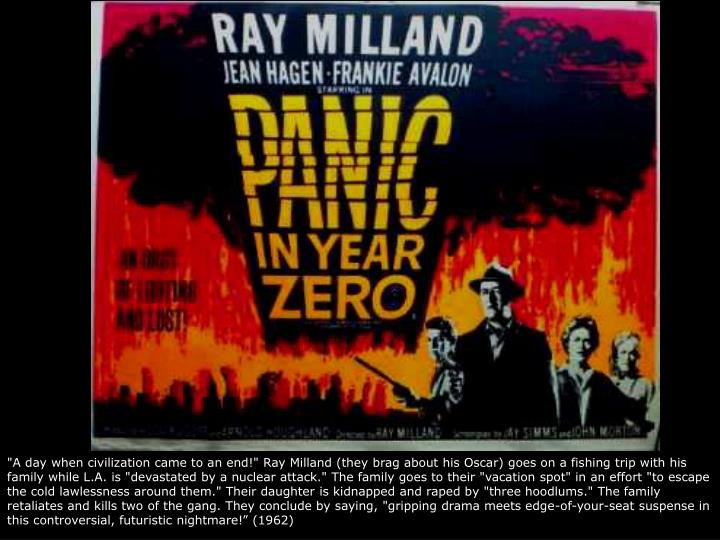 """A day when civilization came to an end!"" Ray Milland (they brag about his Oscar) goes on a fishing trip with his family while L.A. is ""devastated by a nuclear attack."" The family goes to their ""vacation spot"" in an effort ""to escape the cold lawlessness around them."" Their daughter is kidnapped and raped by ""three hoodlums."" The family retaliates and kills two of the gang. They conclude by saying, ""gripping drama meets edge-of-your-seat suspense in this controversial, futuristic nightmare!"" (1962)"