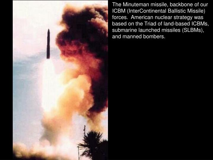 The Minuteman missile, backbone of our ICBM (InterContinental Ballistic Missile) forces.  American nuclear strategy was based on the Triad of land-based ICBMs, submarine launched missiles (SLBMs), and manned bombers.