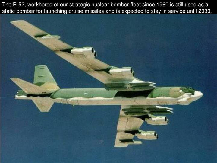 The B-52, workhorse of our strategic nuclear bomber fleet since 1960 is still used as a static bomber for launching cruise missiles and is expected to stay in service until 2030.