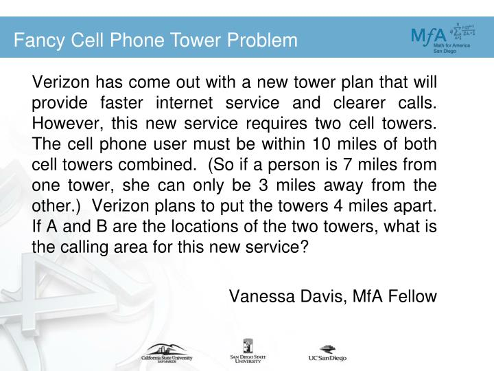 Verizon has come out with a new tower plan that will provide faster internet service and clearer calls.  However, this new service requires two cell towers.  The cell phone user must be within 10 miles of both cell towers combined.  (So if