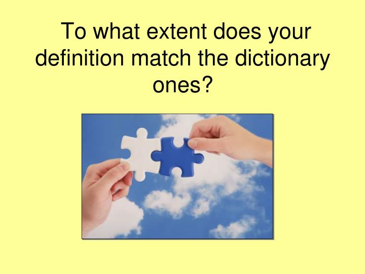 To what extent does your definition match the dictionary ones?