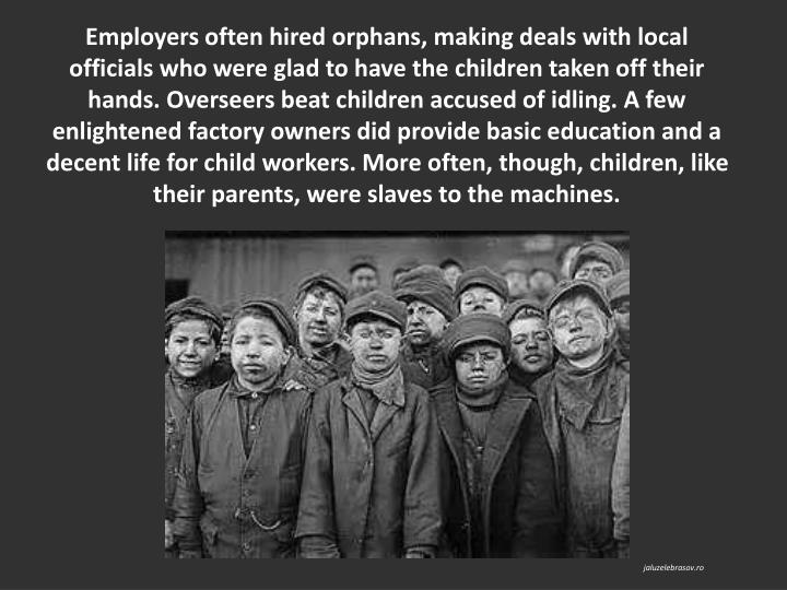 Employers often hired orphans, making deals with local officials who were glad to have the children taken off their hands. Overseers beat children accused of idling. A few enlightened factory owners did provide basic education and a decent life for child workers. More often, though, children, like their parents, were slaves to the machines.
