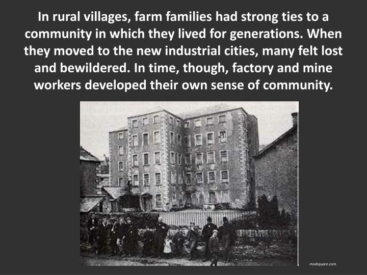In rural villages, farm families had strong ties to a community in which they lived for generations. When they moved to the new industrial cities, many felt lost and bewildered. In time, though, factory and mine workers developed their own sense of community.