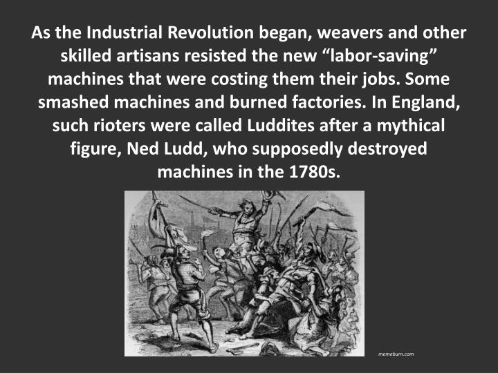 As the Industrial Revolution began, weavers and other skilled artisans resisted the new labor-saving machines that were costing them their jobs. Some smashed machines and burned factories. In England, such rioters were called Luddites after a mythical figure, Ned Ludd, who supposedly destroyed machines in the 1780s.