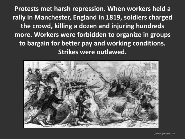 Protests met harsh repression. When workers held a rally in Manchester, England in 1819, soldiers charged the crowd, killing a dozen and injuring hundreds more. Workers were forbidden to organize in groups to bargain for better pay and working conditions. Strikes were outlawed.
