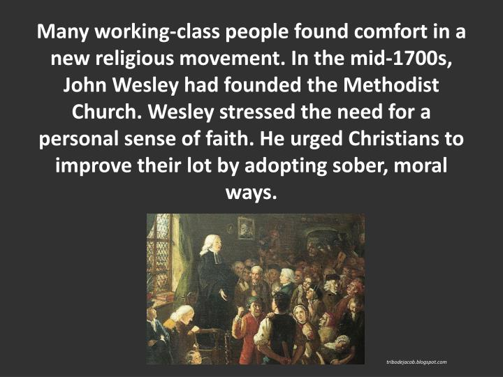 Many working-class people found comfort in a new religious movement. In the mid-1700s, John Wesley had founded the Methodist Church. Wesley stressed the need for a personal sense of faith. He urged Christians to improve their lot by adopting sober, moral ways.