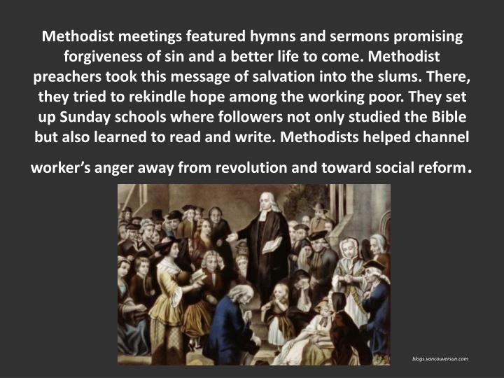 Methodist meetings featured hymns and sermons promising forgiveness of sin and a better life to come. Methodist preachers took this message of salvation into the slums. There, they tried to rekindle hope among the working poor. They set up Sunday schools where followers not only studied the Bible but also learned to read and write. Methodists helped channel workers anger away from revolution and toward social reform