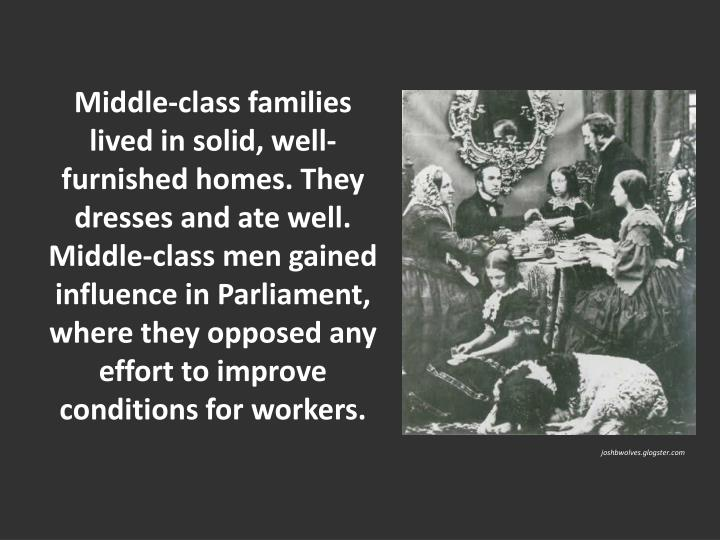 Middle-class families lived in solid, well-furnished homes. They dresses and ate well. Middle-class men gained influence in Parliament, where they opposed any effort to improve conditions for workers.