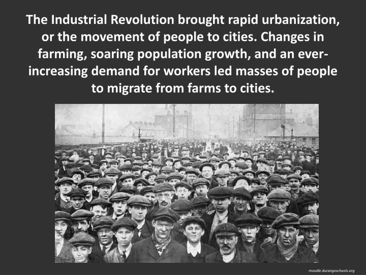 The Industrial Revolution brought rapid urbanization, or the movement of people to cities. Changes in farming, soaring population growth, and an ever-increasing demand for workers led masses of people to migrate from farms to cities.