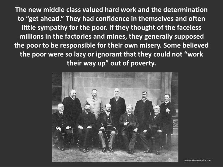 The new middle class valued hard work and the determination to get ahead. They had confidence in themselves and often little sympathy for the poor. If they thought of the faceless millions in the factories and mines, they generally supposed the poor to be responsible for their own misery. Some believed the poor were so lazy or ignorant that they could not work their way up out of poverty.