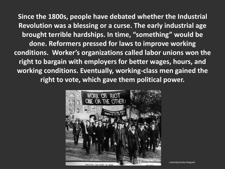 Since the 1800s, people have debated whether the Industrial Revolution was a blessing or a curse. The early industrial age brought terrible hardships. In time, something would be done. Reformers pressed for laws to improve working conditions.  Workers organizations called labor unions won the right to bargain with employers for better wages, hours, and working conditions. Eventually, working-class men gained the right to vote, which gave them political power.