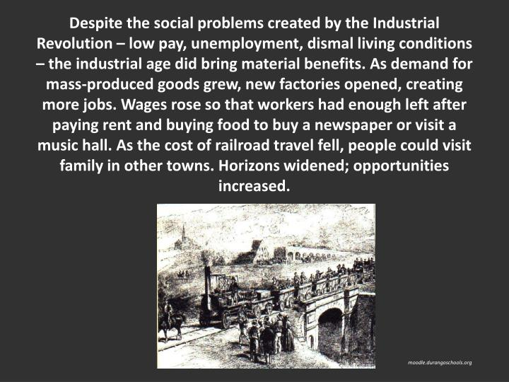 Despite the social problems created by the Industrial Revolution  low pay, unemployment, dismal living conditions  the industrial age did bring material benefits. As demand for mass-produced goods grew, new factories opened, creating more jobs. Wages rose so that workers had enough left after paying rent and buying food to buy a newspaper or visit a music hall. As the cost of railroad travel fell, people could visit family in other towns. Horizons widened; opportunities increased.