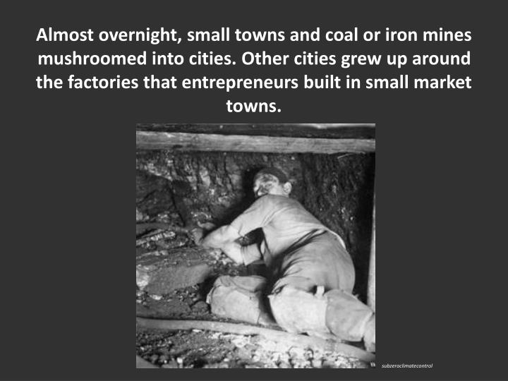 Almost overnight, small towns and coal or iron mines mushroomed into cities. Other cities grew up around the factories that entrepreneurs built in small market towns.
