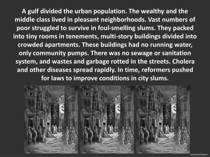 A gulf divided the urban population. The wealthy and the middle class lived in pleasant neighborhoods. Vast numbers of poor struggled to survive in foul-smelling slums. They packed into tiny rooms in tenements, multi-story buildings divided into crowded apartments. These buildings had no running water, only community pumps. There was no sewage or sanitation system, and wastes and garbage rotted in the streets. Cholera and other diseases spread rapidly. In time, reformers pushed for laws to improve conditions in city slums.