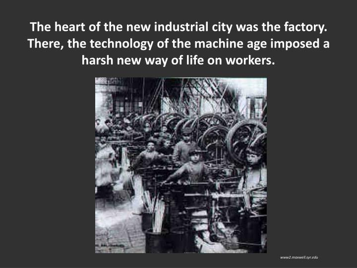 The heart of the new industrial city was the factory. There, the technology of the machine age imposed a harsh new way of life on workers.
