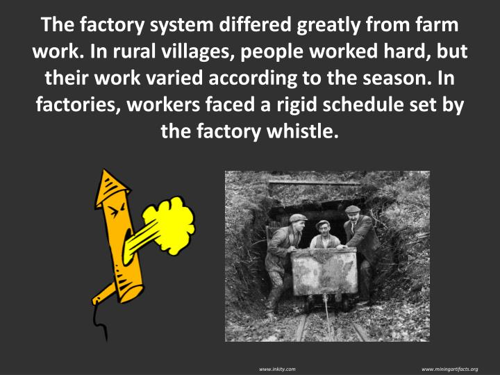 The factory system differed greatly from farm work. In rural villages, people worked hard, but their work varied according to the season. In factories, workers faced a rigid schedule set by the factory whistle.