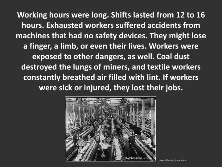 Working hours were long. Shifts lasted from 12 to 16 hours. Exhausted workers suffered accidents from machines that had no safety devices. They might lose a finger, a limb, or even their lives. Workers were exposed to other dangers, as well. Coal dust destroyed the lungs of miners, and textile workers constantly breathed air filled with lint. If workers were sick or injured, they lost their jobs.