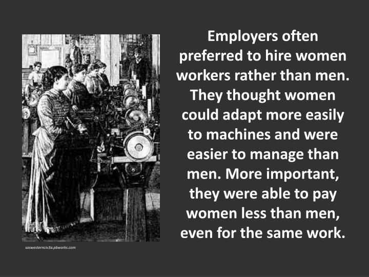 Employers often preferred to hire women workers rather than men. They thought women could adapt more easily to machines and were easier to manage than men. More important, they were able to pay women less than men, even for the same work.
