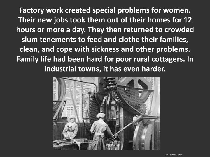 Factory work created special problems for women. Their new jobs took them out of their homes for 12 hours or more a day. They then returned to crowded slum tenements to feed and clothe their families, clean, and cope with sickness and other problems. Family life had been hard for poor rural cottagers. In industrial towns, it has even harder.