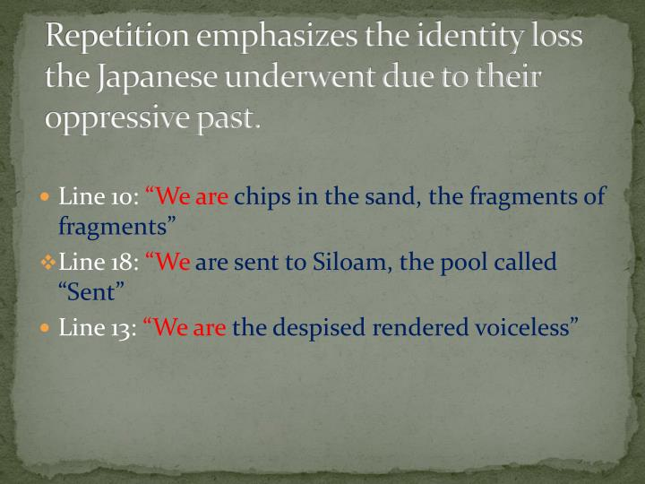 Repetition emphasizes the identity loss the Japanese underwent due to their oppressive past.